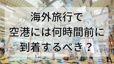 【徹底解説】空港は何時間前に到着しておくべき?【海外旅行】