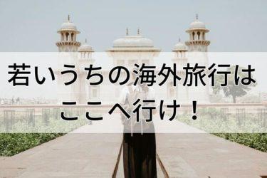 若いうちの海外旅行はここへ行け!【おすすめの行き先を紹介】